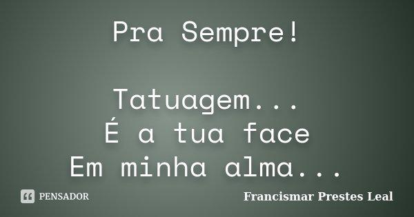Pra Sempre! Tatuagem... É a tua face Em minha alma...... Frase de Francismar Prestes Leal.
