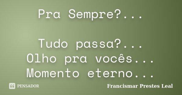 Pra Sempre?... Tudo passa?... Olho pra vocês... Momento eterno...... Frase de Francismar Prestes Leal.