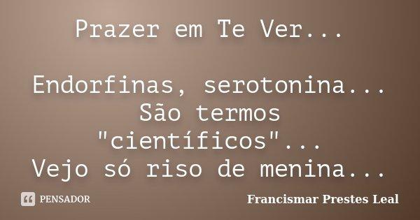 """Prazer em Te Ver... Endorfinas, serotonina... São termos """"científicos""""... Vejo só riso de menina...... Frase de Francismar Prestes Leal."""