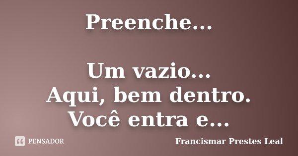Preenche... Um vazio... Aqui, bem dentro. Você entra e...... Frase de Francismar Prestes Leal.