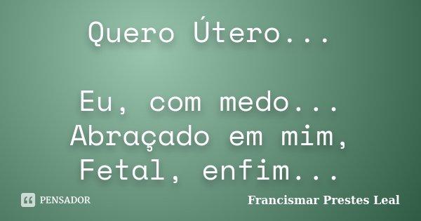 Quero Útero... Eu, com medo... Abraçado em mim, Fetal, enfim...... Frase de Francismar Prestes Leal.