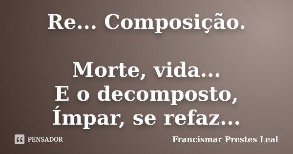 Re... Composição. Morte, vida... E o decomposto, Ímpar, se refaz...... Frase de Francismar Prestes Leal.