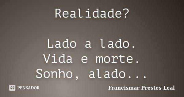Realidade? Lado a lado. Vida e morte. Sonho, alado...... Frase de Francismar Prestes Leal.