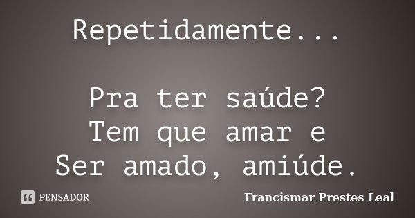 Repetidamente... Pra ter saúde? Tem que amar e Ser amado, amiúde.... Frase de Francismar Prestes Leal.