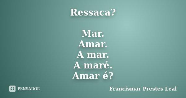 Ressaca? Mar. Amar. A mar. A maré. Amar é?... Frase de Francismar Prestes Leal.