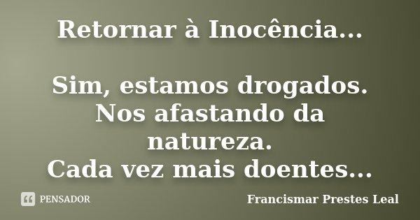 Retornar à Inocência... Sim, estamos drogados. Nos afastando da natureza. Cada vez mais doentes...... Frase de Francismar Prestes Leal.