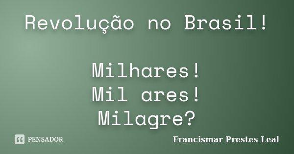 Revolução no Brasil! Milhares! Mil ares! Milagre?... Frase de Francismar Prestes Leal.