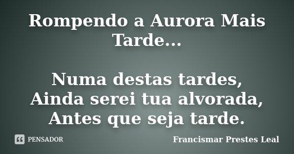 Rompendo a Aurora Mais Tarde... Numa destas tardes, Ainda serei tua alvorada, Antes que seja tarde.... Frase de Francismar Prestes Leal.