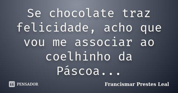 Se chocolate traz felicidade, acho que vou me associar ao coelhinho da Páscoa...... Frase de Francismar Prestes Leal.