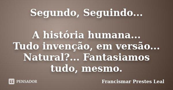 Segundo, Seguindo... A história humana... Tudo invenção, em versão... Natural?... Fantasiamos tudo, mesmo.... Frase de Francismar Prestes Leal.