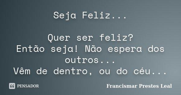 Seja Feliz... Quer ser feliz? Então seja! Não espera dos outros... Vêm de dentro, ou do céu...... Frase de Francismar Prestes Leal.