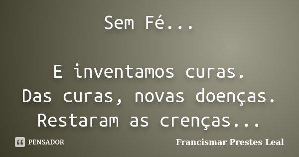 Sem Fé... E inventamos curas. Das curas, novas doenças. Restaram as crenças...... Frase de Francismar Prestes Leal.