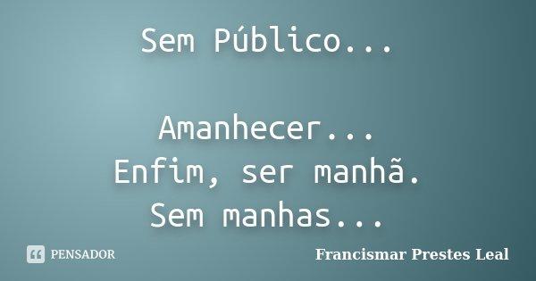Sem Público... Amanhecer... Enfim, ser manhã. Sem manhas...... Frase de Francismar Prestes Leal.