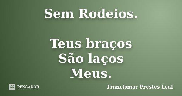 Sem Rodeios. Teus braços São laços Meus.... Frase de Francismar Prestes Leal.