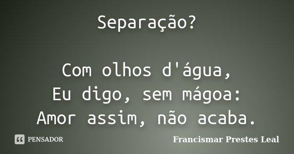 Separação? Com olhos d'água, Eu digo, sem mágoa: Amor assim, não acaba.... Frase de Francismar Prestes Leal.