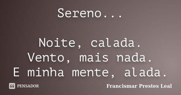 Sereno... Noite, calada. Vento, mais nada. E minha mente, alada.... Frase de Francismar Prestes Leal.