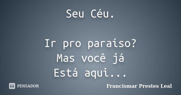Seu Céu. Ir pro paraíso? Mas você já Está aqui...... Frase de Francismar Prestes Leal.