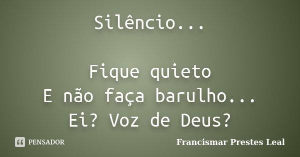 Silêncio... Fique quieto E não faça barulho... Ei? Voz de Deus?... Frase de Francismar Prestes Leal.