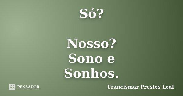 Só? Nosso? Sono e Sonhos.... Frase de Francismar Prestes Leal.