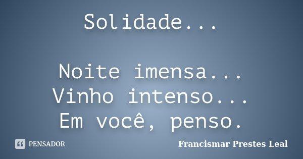 Solidade... Noite imensa... Vinho intenso... Em você, penso.... Frase de Francismar Prestes Leal.