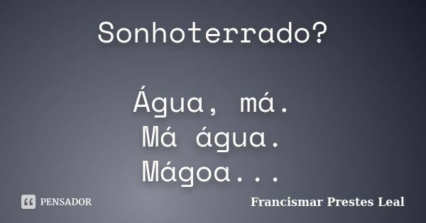 Sonhoterrado? Água, má. Má água. Mágoa...... Frase de Francismar Prestes Leal.