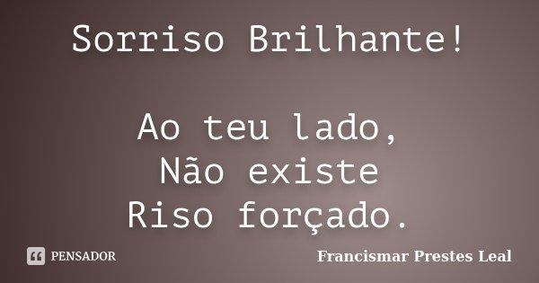 Sorriso Brilhante! Ao teu lado, Não existe Riso forçado.... Frase de Francismar Prestes Leal.