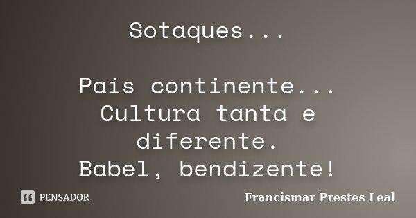 Sotaques... País continente... Cultura tanta e diferente. Babel, bendizente!... Frase de Francismar Prestes Leal.