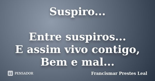 Suspiro... Entre suspiros... E assim vivo contigo, Bem e mal...... Frase de Francismar Prestes Leal.