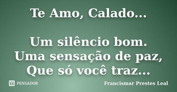 Te Amo, Calado... Um silêncio bom. Uma sensação de paz, Que só você traz...... Frase de Francismar Prestes Leal.