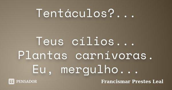 Tentáculos?... Teus cílios... Plantas carnívoras. Eu, mergulho...... Frase de Francismar Prestes Leal.