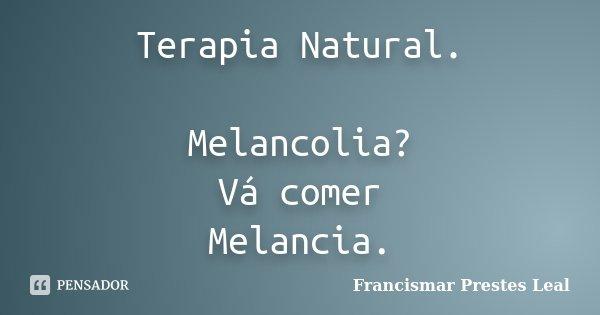 Terapia Natural. Melancolia? Vá comer Melancia.... Frase de Francismar Prestes Leal.