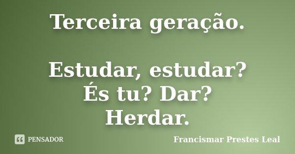 Terceira geração. Estudar, estudar? És tu? Dar? Herdar.... Frase de Francismar Prestes Leal.