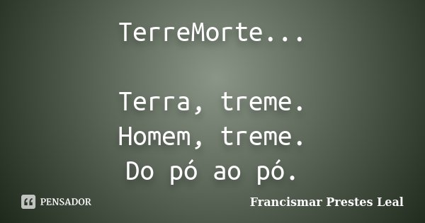 TerreMorte... Terra, treme. Homem, treme. Do pó ao pó.... Frase de Francismar Prestes Leal.