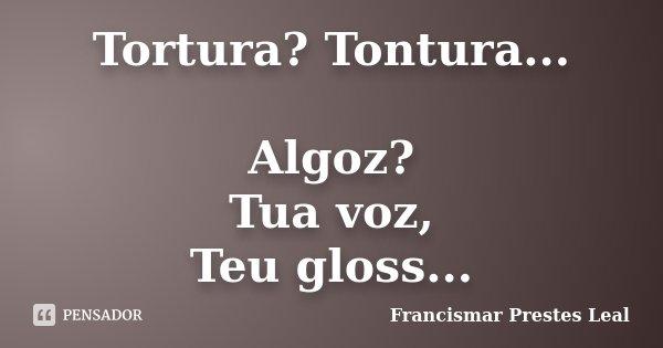 Tortura? Tontura... Algoz? Tua voz, Teu gloss...... Frase de Francismar Prestes Leal.