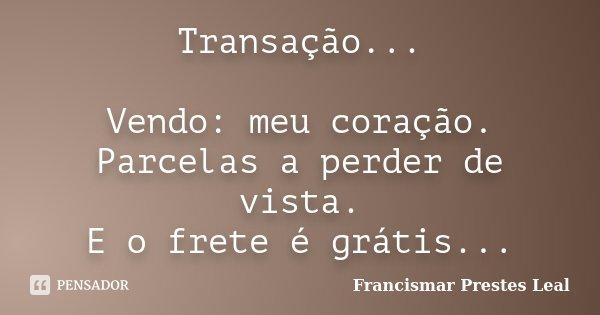 Transação... Vendo: meu coração. Parcelas a perder de vista. E o frete é grátis...... Frase de Francismar Prestes Leal.