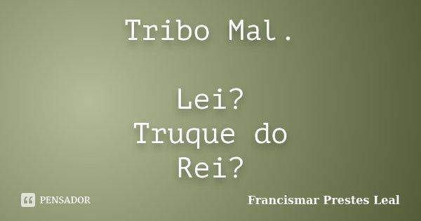 Tribo Mal. Lei? Truque do Rei?... Frase de Francismar Prestes Leal.