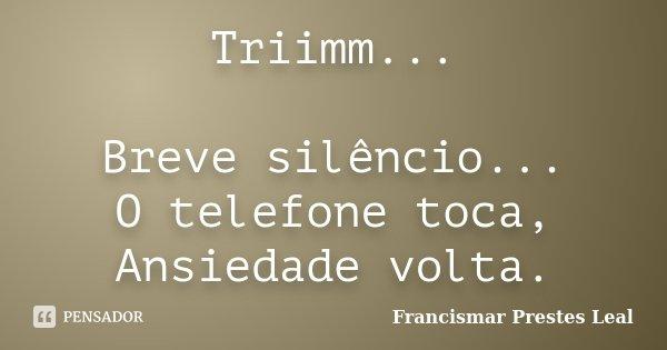 Triimm... Breve silêncio... O telefone toca, Ansiedade volta.... Frase de Francismar Prestes Leal.