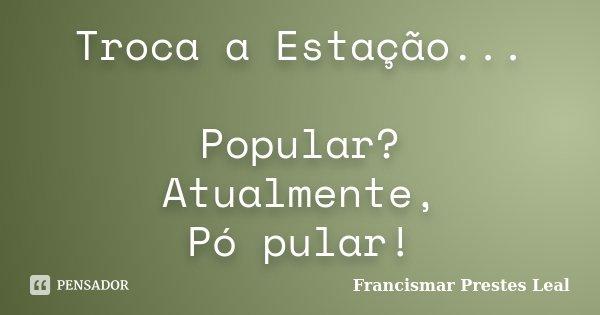 Troca a Estação... Popular? Atualmente, Pó pular!... Frase de Francismar Prestes Leal.