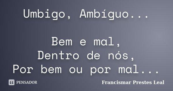 Umbigo, Ambíguo... Bem e mal, Dentro de nós, Por bem ou por mal...... Frase de Francismar Prestes Leal.