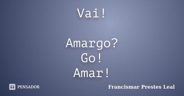 Vai! Amargo? Go! Amar!... Frase de Francismar Prestes Leal.