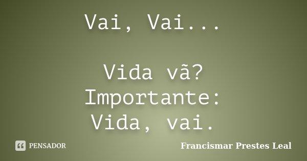 Vai, Vai... Vida vã? Importante: Vida, vai.... Frase de Francismar Prestes Leal.