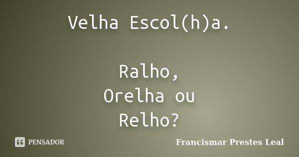 Velha Escol(h)a. Ralho, Orelha ou Relho?... Frase de Francismar Prestes Leal.