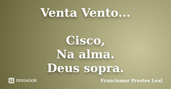 Venta Vento... Cisco, Na alma. Deus sopra.... Frase de Francismar Prestes Leal.