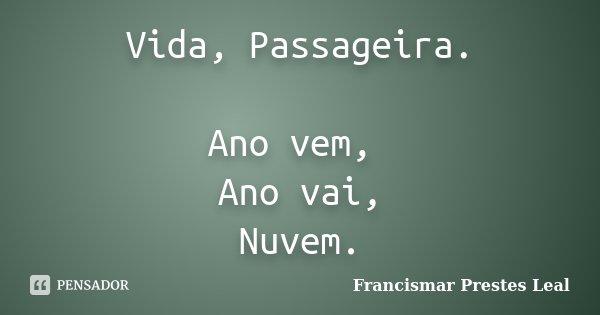Vida, Passageira. Ano vem, Ano vai, Nuvem.... Frase de Francismar Prestes Leal.