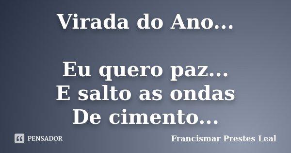 Virada do Ano... Eu quero paz... E salto as ondas De cimento...... Frase de Francismar Prestes Leal.