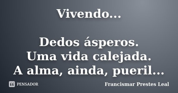 Vivendo... Dedos ásperos. Uma vida calejada. A alma, ainda, pueril...... Frase de Francismar Prestes Leal.