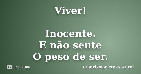 Viver! Inocente. E não sente O peso de ser.... Frase de Francismar Prestes Leal.
