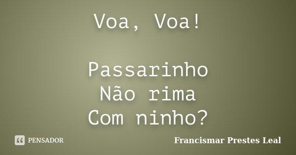 Voa, Voa! Passarinho Não rima Com ninho?... Frase de Francismar Prestes Leal.