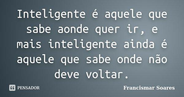 Inteligente é aquele que sabe aonde quer ir, e mais inteligente ainda é aquele que sabe onde não deve voltar.... Frase de Francismar Soares.
