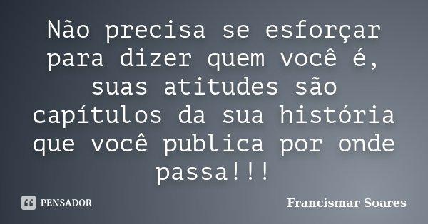 Não precisa se esforçar para dizer quem você é, suas atitudes são capítulos da sua história que você publica por onde passa!!!... Frase de Francismar Soares.